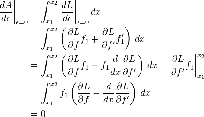 \begin{align}  \left.\frac{dA}{d\epsilon}\right|_{\epsilon = 0}  & = \int_{x_1}^{x_2} \left.\frac{dL}{d\epsilon}\right|_{\epsilon = 0} dx \  & = \int_{x_1}^{x_2} \left(\frac{\partial L}{\partial f} f_1 + \frac{\partial L}{\partial f'} f'_1\right)\, dx \  & = \int_{x_1}^{x_2} \left(\frac{\partial L}{\partial f} f_1 - f_1 \frac{d}{dx}\frac{\partial L}{\partial f'} \right)\, dx + \left.\frac{\partial L}{\partial f'} f_1 \right|_{x_1}^{x_2}\  & = \int_{x_1}^{x_2} f_1 \left(\frac{\partial L}{\partial f} - \frac{d}{dx}\frac{\partial L}{\partial f'} \right)\, dx \  & = 0 \end{align}