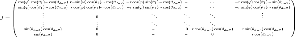 J = \left(  \begin{smallmatrix}   \cos(\varphi) \cos(\vartheta_1) \cdots \cos(\vartheta_{d-2}) & r -\sin(\varphi) \cos(\vartheta_1) \cdots \cos(\vartheta_{d-2}) & -r \cos(\varphi) \sin(\vartheta_1) \cdots \cos(\vartheta_{d-2}) & \cdots & \cdots & -r \cos(\varphi) \cos(\vartheta_1) \cdots \sin(\vartheta_{d-2}) \\   \sin(\varphi) \cos(\vartheta_1) \cdots \cos(\vartheta_{d-2}) & r \cos(\varphi) \cos(\vartheta_1) \cdots \cos(\vartheta_{d-2}) & -r \sin(\varphi) \sin(\vartheta_1) \cdots \cos(\vartheta_{d-2}) & \cdots & \cdots & -r \sin(\varphi) \cos(\vartheta_1) \cdots \sin(\vartheta_{d-2}) \\   \vdots  & 0  & \ddots & \ddots & \ddots & \vdots \\   \vdots  & \vdots  & \ddots & \ddots & \ddots &  \\   \sin(\vartheta_{d-3}) \cos(\vartheta_{d-2}) & 0 & \cdots & 0 & r \cos(\vartheta_{d-3}) \cos(\vartheta_{d-2}) & r \sin(\vartheta_{d-3}) \cos(\vartheta_{d-2}) \\   \sin(\vartheta_{d-2}) & 0 & \cdots & \cdots & 0 & r \cos(\vartheta_{d-2})  \end{smallmatrix} \right)