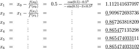 \begin{matrix}  x_1 & = & x_0 - \frac{f(x_0)}{f'(x_0)} & = & 0.5 - \frac{\cos(0.5) - 0.5^3}{-\sin(0.5) - 3 \times 0.5^2} & = & 1.112141637097 \\  x_2 & = & x_1 - \frac{f(x_1)}{f'(x_1)} & = & \vdots & = & \underline{0.}909672693736 \\  x_3 & = & \vdots & = & \vdots & = & \underline{0.86}7263818209 \\  x_4 & = & \vdots & = & \vdots & = & \underline{0.86547}7135298 \\  x_5 & = & \vdots & = & \vdots & = & \underline{0.8654740331}11 \\  x_6 & = & \vdots &= & \vdots & = & \underline{0.865474033102}\end{matrix}