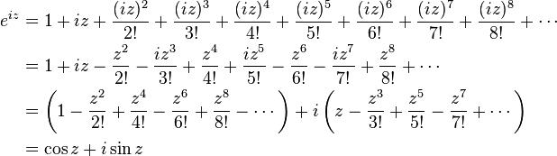 \begin{align}  e^{iz} &{}= 1 + iz + \frac{(iz)^2}{2!} + \frac{(iz)^3}{3!} + \frac{(iz)^4}{4!} + \frac{(iz)^5}{5!} + \frac{(iz)^6}{6!} + \frac{(iz)^7}{7!} + \frac{(iz)^8}{8!} + \cdots \\         &{}= 1 + iz - \frac{z^2}{2!} - \frac{iz^3}{3!} + \frac{z^4}{4!} + \frac{iz^5}{5!} - \frac{z^6}{6!} - \frac{iz^7}{7!} + \frac{z^8}{8!} + \cdots \\         &{}= \left( 1 - \frac{z^2}{2!} + \frac{z^4}{4!} - \frac{z^6}{6!} + \frac{z^8}{8!} - \cdots \right) + i\left( z - \frac{z^3}{3!} + \frac{z^5}{5!} - \frac{z^7}{7!} + \cdots \right) \\         &{}= \cos z + i\sin z \end{align}