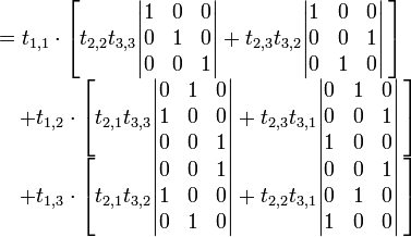 \begin{array}{rl} &=t_{1,1}\cdot \left[t_{2,2}t_{3,3}\begin{vmatrix} 1  &0  &0  \\ 0  &1  &0  \\ 0  &0  &1 \end{vmatrix} +t_{2,3}t_{3,2}\begin{vmatrix} 1  &0  &0  \\ 0  &0  &1  \\ 0  &1  &0 \end{vmatrix}\,\right]    \\ &\quad +t_{1,2}\cdot \left[t_{2,1}t_{3,3}\begin{vmatrix} 0  &1  &0  \\ 1  &0  &0  \\ 0  &0  &1 \end{vmatrix} +t_{2,3}t_{3,1}\begin{vmatrix} 0  &1  &0  \\ 0  &0  &1  \\ 1  &0  &0 \end{vmatrix}\,\right]  \\ &\quad +t_{1,3}\cdot \left[t_{2,1}t_{3,2}\begin{vmatrix} 0  &0  &1  \\ 1  &0  &0  \\ 0  &1  &0 \end{vmatrix} +t_{2,2}t_{3,1}\begin{vmatrix} 0  &0  &1  \\ 0  &1  &0  \\ 1  &0  &0 \end{vmatrix}\,\right] \end{array}