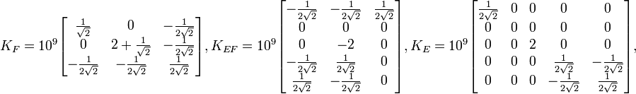 K_{F}= 10^9\begin{bmatrix} \frac{1}{\sqrt2}& 0 & -\frac{1}{2\sqrt2}\\  0 & 2+\frac{1}{\sqrt2} & -\frac{1}{2\sqrt2}\\  -\frac{1}{2\sqrt2} & -\frac{1}{2\sqrt2} & \frac{1}{2\sqrt2} \end{bmatrix},  K_{EF}= 10^9\begin{bmatrix} -\frac{1}{2\sqrt2} & -\frac{1}{2\sqrt2} & \frac{1}{2\sqrt2} \\  0 & 0 & 0\\  0 & -2 & 0\\ -\frac{1}{2\sqrt2} & \frac{1}{2\sqrt2} & 0 \\  \frac{1}{2\sqrt2}& -\frac{1}{2\sqrt2} & 0 \end{bmatrix},  K_{E}= 10^9\begin{bmatrix} \frac{1}{2\sqrt2} & 0 & 0 & 0 & 0 \\  0 & 0 & 0 & 0 & 0\\  0 & 0 & 2 & 0 & 0\\ 0 & 0 & 0 & \frac{1}{2\sqrt2} & -\frac{1}{2\sqrt2} \\  0 & 0 & 0 & -\frac{1}{2\sqrt2} & \frac{1}{2\sqrt2} \end{bmatrix},