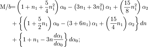 \begin{align}\mathrm{M}/b &{{=}} \left(1 + n_{1} + \frac{5}{4}n_{1}^2\right)\alpha_{0} - \left(3n_{1} + 3n_{1}^2\right)\alpha_{1} + \left(\frac{15}{8}n_{1}^2\right)\alpha_{2}\\ &+ \left\{ \left(1 + \frac{5}{2}n_{1}\right)\alpha_{0} - \left(3 + 6n_{1}\right)\alpha_{1} + \left(\frac{15}{4}n_{1}\right)\alpha_{2} \right\}dn\\ &+ \left\{1 + n_{1} - 3n\frac{d\alpha_{1}}{d\alpha_{0}}\right\}d\alpha_{0};\end{align}