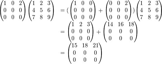 \begin{array}{rl} \begin{pmatrix} 1  &0  &2  \\ 0  &0  &0  \\ 0  &0  &0 \end{pmatrix} \begin{pmatrix} 1  &2  &3  \\ 4  &5  &6  \\ 7  &8  &9 \end{pmatrix} &=(  \begin{pmatrix} 1  &0  &0  \\ 0  &0  &0  \\ 0  &0  &0 \end{pmatrix} + \begin{pmatrix} 0  &0  &2  \\ 0  &0  &0  \\ 0  &0  &0 \end{pmatrix}     ) \begin{pmatrix} 1  &2  &3  \\ 4  &5  &6  \\ 7  &8  &9 \end{pmatrix}                     \\ &=\begin{pmatrix} 1  &2  &3  \\ 0  &0  &0  \\ 0  &0  &0 \end{pmatrix} + \begin{pmatrix} 14  &16 &18 \\ 0  &0  &0  \\ 0  &0  &0 \end{pmatrix}                      \\ &=\begin{pmatrix} 15  &18 &21 \\ 0  &0  &0  \\ 0  &0  &0 \end{pmatrix} \end{array}