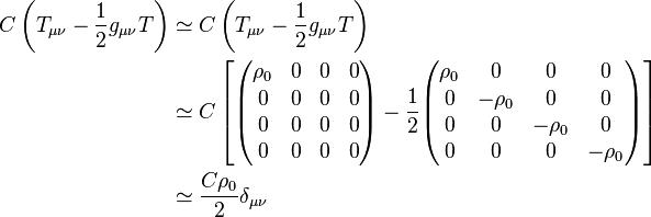 \begin{align}C\left(T_{\mu\nu}-\frac{1}{2} g_{\mu\nu}T \right)&\simeq C\left(T_{\mu\nu}-\frac{1}{2} g_{\mu\nu} T \right) \\ & \simeq C \left[ \begin{pmatrix} \rho_0 & 0 & 0  & 0\\ 0 & 0 & 0  & 0\\ 0 & 0 & 0  & 0\\ 0 & 0 & 0  & 0 \end{pmatrix} - \frac{1}{2}\begin{pmatrix} \rho_0 & 0 & 0  & 0\\ 0 & -\rho_0 & 0  & 0\\ 0 & 0 & -\rho_0  & 0\\ 0 & 0 & 0  & -\rho_0 \end{pmatrix} \right] \\ & \simeq \frac{C\rho_0}{2} \delta_{\mu\nu} \end{align}