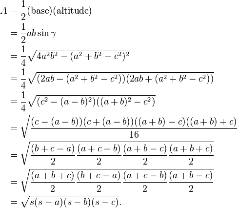 \begin{align} A & = \frac{1}{2} (\mbox{base}) (\mbox{altitude}) \\ & = \frac{1}{2} ab\sin \gamma \\ & = \frac{1}{4}\sqrt{4a^2 b^2 -(a^2 +b^2 -c^2)^2} \\ & = \frac{1}{4}\sqrt{(2a b -(a^2 +b^2 -c^2))(2a b +(a^2 +b^2 -c^2))} \\ & = \frac{1}{4}\sqrt{(c^2 -(a -b)^2)((a +b)^2 -c^2)} \\ & = \sqrt{\frac{(c -(a -b))(c +(a -b))((a +b) -c)((a +b) +c)}{16}} \\ & = \sqrt{\frac{(b + c - a)}{2}\frac{(a + c - b)}{2}\frac{(a + b - c)}{2}\frac{(a + b + c)}{2}} \\ & = \sqrt{\frac{(a + b + c)}{2}\frac{(b + c - a)}{2}\frac{(a + c - b)}{2}\frac{(a + b - c)}{2}} \\ & = \sqrt{s(s-a)(s-b)(s-c)}. \end{align}