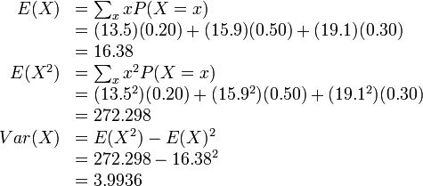 \begin{array}{rl} E(X) &= \sum_x x P(X = x) \\  &= (13.5)(0.20) + (15.9)(0.50) + (19.1)(0.30) \\  &= 16.38 \\ E(X^2) &= \sum_x x^2 P(X = x) \\  &= (13.5^2)(0.20) + (15.9^2)(0.50) + (19.1^2)(0.30) \\  &= 272.298 \\ Var(X) &= E(X^2) - E(X)^2 \\  &= 272.298 - 16.38^2 \\  &= 3.9936 \end{array}