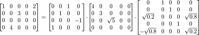 \begin{bmatrix} 1 & 0 & 0 & 0 & 2\\ 0 & 0 & 3 & 0 & 0\\ 0 & 0 & 0 & 0 & 0\\ 0 & 4 & 0 & 0 & 0\end{bmatrix}   =  \begin{bmatrix} 0 & 0 & 1 & 0\\ 0 & 1 & 0 & 0\\ 0 & 0 & 0 & -1\\ 1 & 0 & 0 & 0\end{bmatrix}  \cdot  \begin{bmatrix} 4 & 0 & 0 & 0 & 0\\ 0 & 3 & 0 & 0 & 0\\ 0 & 0 & \sqrt{5} & 0 & 0\\ 0 & 0 & 0 & 0 & 0\end{bmatrix}  \cdot  \begin{bmatrix} 0 & 1 & 0 & 0 & 0\\ 0 & 0 & 1 & 0 & 0\\ \sqrt{0.2} & 0 & 0 & 0 & \sqrt{0.8}\\ 0 & 0 & 0 & 1 & 0\\ -\sqrt{0.8} & 0 & 0 & 0 & \sqrt{0.2}\end{bmatrix}