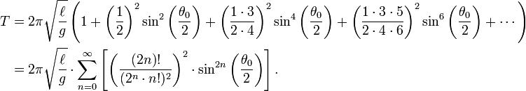 \begin{alignat}{2} T & = 2\pi \sqrt{\ell\over g} \left( 1+ \left( \frac{1}{2} \right)^2 \sin^2\left(\frac{\theta_0}{2}\right) + \left( \frac{1 \cdot 3}{2 \cdot 4} \right)^2 \sin^4\left(\frac{\theta_0}{2}\right) + \left( \frac {1 \cdot 3 \cdot 5}{2 \cdot 4 \cdot 6} \right)^2 \sin^6\left(\frac{\theta_0}{2}\right) + \cdots \right) \\   & = 2\pi \sqrt{\ell\over g} \cdot \sum_{n=0}^\infty \left[ \left ( \frac{(2 n)!}{( 2^n \cdot n! )^2} \right )^2 \cdot \sin^{2 n}\left(\frac{\theta_0}{2}\right) \right]. \end{alignat}