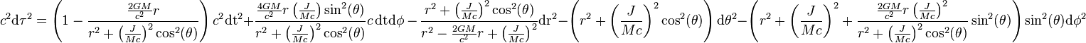c^2\mathrm {d \tau}^2 = \left(1 - \frac{\frac{2 G M}{c^2}r}{r^2+\left(\frac{J}{M c}\right)^2\cos^2(\theta )}\right)c^2\mathrm {dt}^2 + \frac{\frac{4 G M}{c^2}r \left(\frac{J}{M c}\right)\sin^2(\theta) }{r^2+\left(\frac{J}{M c}\right)^2\cos^2(\theta )}c\,\mathrm {dt} \mathrm {d \phi }\, -\,\frac{r^2+\left(\frac{J}{M c}\right)^2\cos^2(\theta )}{r^2-\frac{2 G M}{c^2}r+\left(\frac{J}{M c}\right)^2}\mathrm {dr}^2-\left(r^2+\left(\frac{J}{M c}\right)^2\cos^2(\theta )\right)\mathrm {d \theta  }^2-\left(r^2+\left(\frac{J}{M c}\right)^2+\frac{\frac{2 G M}{c^2}r\left(\frac{J}{M c}\right)^2}{r^2+\left(\frac{J}{M c}\right)^2\cos^2(\theta )}\sin^2(\theta )\right)\sin^2(\theta )\mathrm {d \phi}^2