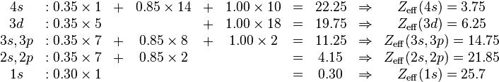 \begin{matrix}   4s     &: 0.35 \times 1& + &0.85 \times 14 &+& 1.00 \times 10 &=& 22.25 &\Rightarrow& Z_{\mathrm{eff}}(4s)=3.75\\   3d     &: 0.35 \times 5&   &               &+& 1.00 \times 18 &=& 19.75 &\Rightarrow& Z_{\mathrm{eff}}(3d)=6.25\\ 3s,3p    &: 0.35 \times 7& + &0.85 \times  8 &+& 1.00 \times  2 &=& 11.25 &\Rightarrow& Z_{\mathrm{eff}}(3s,3p)=14.75\\ 2s,2p    &: 0.35 \times 7& + &0.85 \times  2 & &                &=& 4.15  &\Rightarrow& Z_{\mathrm{eff}}(2s,2p)=21.85\\ 1s       &: 0.30 \times 1&   &               & &                &=& 0.30  &\Rightarrow& Z_{\mathrm{eff}}(1s)=25.7 \end{matrix}