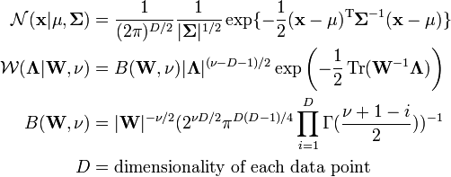 \begin{align} \mathcal{N}(\mathbf{x}|\mathbf{\mu},\mathbf{\Sigma}) & = \frac{1}{(2\pi)^{D/2}} \frac{1}{|\mathbf{\Sigma}|^{1/2}} \exp \{-\frac{1}{2}(\mathbf{x}-\mathbf{\mu})^{\rm T} \mathbf{\Sigma}^{-1}(\mathbf{x}-\mathbf{\mu}) \} \ \mathcal{W}(\mathbf{\Lambda}|\mathbf{W},\nu) & = B(\mathbf{W},\nu) |\mathbf{\Lambda}|^{(\nu-D-1)/2} \exp \left(-\frac{1}{2} \operatorname{Tr}(\mathbf{W}^{-1}\mathbf{\Lambda}) \right) \ B(\mathbf{W},\nu) & = |\mathbf{W}|^{-\nu/2} (2^{\nu D/2} \pi^{D(D-1)/4} \prod_{i=1}^{D} \Gamma(\frac{\nu + 1 - i}{2}))^{-1} \ D & = \text{dimensionality of each data point} \end{align}