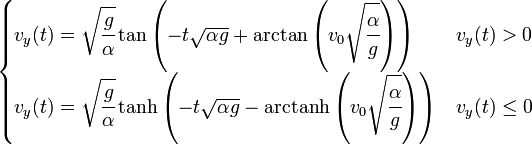 \begin{cases} v_y(t)= \sqrt{\cfrac{g}{\alpha}} \tan\left(-t\sqrt{{\alpha}{g}} +\arctan\left(v_0\sqrt{\cfrac{\alpha}{g}}\right) \right) & v_y(t) > 0\\ v_y(t)= \sqrt{\cfrac{g}{\alpha}} \tanh\left(-t\sqrt{{\alpha}{g}} -\mbox{arctanh}\left(v_0\sqrt{\cfrac{\alpha}{g}}\right) \right) & v_y(t) \le 0  \end{cases}