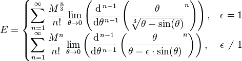 E =    \begin{cases}  \displaystyle \sum_{n=1}^{\infty}  {\frac{M^{\frac{n}{3}}}{n!}} \lim_{\theta \to 0} \left(  \frac{\mathrm{d}^{\,n-1}}{\mathrm{d}\theta^{\,n-1}} \left(  \frac{\theta}{ \sqrt[3]{\theta - \sin(\theta)} } ^n \right) \right) ,  & \epsilon = 1  \\  \displaystyle \sum_{n=1}^{\infty} { \frac{ M^n }{ n! } } \lim_{\theta \to 0} \left( \frac{\mathrm{d}^{\,n-1}}{\mathrm{d}\theta^{\,n-1}} \left(  \frac{ \theta }{ \theta - \epsilon \cdot \sin(\theta)} ^n \right) \right) , &  \epsilon \ne  1  \end{cases}