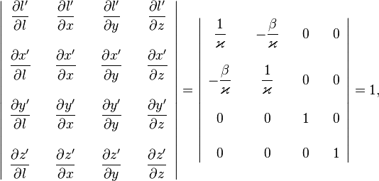 \left|\begin{array}{ccccccc} \dfrac{\partial l'}{\partial l} &  & \dfrac{\partial l'}{\partial x} &  & \dfrac{\partial l'}{\partial y} &  & \dfrac{\partial l'}{\partial z}\ \ \dfrac{\partial x'}{\partial l} &  & \dfrac{\partial x'}{\partial x} &  & \dfrac{\partial x'}{\partial y} &  & \dfrac{\partial x'}{\partial z}\ \ \dfrac{\partial y'}{\partial l} &  & \dfrac{\partial y'}{\partial x} &  & \dfrac{\partial y'}{\partial y} &  & \dfrac{\partial y'}{\partial z}\ \ \dfrac{\partial z'}{\partial l} &  & \dfrac{\partial z'}{\partial x} &  & \dfrac{\partial z'}{\partial y} &  & \dfrac{\partial z'}{\partial z} \end{array}\right|=\left|\begin{array}{ccccccc} \dfrac{1}{\varkappa} &  & -\dfrac{\beta}{\varkappa} &  & 0 &  & 0\ \ -\dfrac{\beta}{\varkappa} &  & \dfrac{1}{\varkappa} &  & 0 &  & 0\ \ 0 &  & 0 &  & 1 &  & 0\ \ 0 &  & 0 &  & 0 &  & 1 \end{array}\right|=1,
