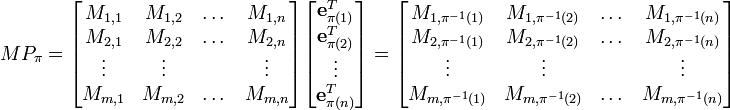MP_\pi = \begin{bmatrix} M_{1, 1} & M_{1, 2} & \dots & M_{1, n} \\ M_{2, 1} & M_{2, 2} & \dots & M_{2, n} \\ \vdots & \vdots & & \vdots \\ M_{m, 1} & M_{m, 2} & \dots & M_{m, n} \\ \end{bmatrix} \begin{bmatrix} \mathbf{e}_{\pi(1)}^T \\ \mathbf{e}_{\pi(2)}^T \\ \vdots \\ \mathbf{e}_{\pi(n)}^T \end{bmatrix} = \begin{bmatrix} M_{1, \pi^{-1}(1)} & M_{1, \pi^{-1}(2)} & \dots & M_{1, \pi^{-1}(n)} \\ M_{2, \pi^{-1}(1)} & M_{2, \pi^{-1}(2)} & \dots & M_{2, \pi^{-1}(n)} \\ \vdots & \vdots & & \vdots \\ M_{m, \pi^{-1}(1)} & M_{m, \pi^{-1}(2)} & \dots & M_{m, \pi^{-1}(n)} \\ \end{bmatrix}