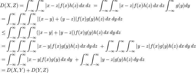 \begin{align} &{} D(X, Z) = \int_{-\infty}^\infty \int_{-\infty}^\infty |x-z|f(x)h(z) \, dx\, dz\ = \int_{-\infty}^\infty \int_{-\infty}^\infty |x-z|f(x)h(z) \, dx\, dz \int_{-\infty}^\infty g(y) dy\  \ &{} = \int_{-\infty}^\infty \int_{-\infty}^\infty \int_{-\infty}^\infty |(x-y)+(y-z)|f(x)g(y)h(z) \, dx\, dy\, dz\   \ &{} \le \int_{-\infty}^\infty \int_{-\infty}^\infty \int_{-\infty}^\infty (|x-y|+|y-z|)f(x)g(y)h(z) \, dx\, dy\, dz\  \ &{} = \int_{-\infty}^\infty \int_{-\infty}^\infty \int_{-\infty}^\infty |x-y|f(x)g(y)h(z) \, dx\, dy\, dz\ + \int_{-\infty}^\infty \int_{-\infty}^\infty \int_{-\infty}^\infty |y-z|f(x)g(y)h(z) \, dx\, dy\, dz\  \ &{} = \int_{-\infty}^\infty \int_{-\infty}^\infty |x-y|f(x)g(y) \, dx\, dy\ + \int_{-\infty}^\infty \int_{-\infty}^\infty |y-z|g(y)h(z) \, dy\, dz\   \ &{} = D(X, Y) + D(Y, Z) \end{align}