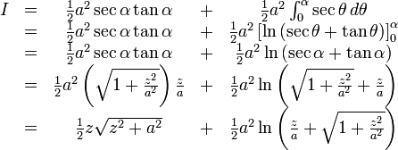 \begin{matrix} I & =  & \frac{1}{2}a^2 \sec \alpha \tan \alpha &  + & \frac{1}{2}a^2 \int_0^\alpha \sec \theta \, d\theta \\ & = & \frac{1}{2}a^2 \sec \alpha \tan \alpha &  + &  \frac{1}{2}a^2 \left[ \ln \left( \sec \theta  + \tan \theta \right) \right]_0^\alpha \\ & = & \frac{1}{2}a^2 \sec \alpha \tan \alpha &  + &  \frac{1}{2}a^2 \ln \left( \sec \alpha  + \tan \alpha \right) \\ & = & \frac{1}{2}a^2 \left( \sqrt{1+\frac{z^2}{a^2}} \right) \frac{z}{a} &  + & \frac{1}{2}a^2 \ln \left( \sqrt{1+\frac{z^2}{a^2}}+\frac{z}{a} \right) \\ & = & \frac{1}{2}z\sqrt{z^2+a^2} &  + & \frac{1}{2}a^2 \ln \left(\frac{z}{a} + \sqrt{1+\frac{z^2}{a^2}} \right) \\ \end{matrix}