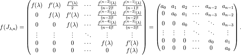 f(J_{\lambda,n})=\left(\begin{matrix} f(\lambda) & f^\prime (\lambda) & \frac{f^{\prime\prime}(\lambda)}{2} & \cdots & \frac{f^{(n-2)}(\lambda)}{(n-2)!} & \frac{f^{(n-1)}(\lambda)}{(n-1)!} \\ 0 & f(\lambda) & f^\prime (\lambda) & \cdots & \frac{f^{(n-3)}(\lambda)}{(n-3)!} & \frac{f^{(n-2)}(\lambda)}{(n-2)!} \\ 0 & 0 & f(\lambda) & \cdots & \frac{f^{(n-4)}(\lambda)}{(n-4)!} & \frac{f^{(n-3)}(\lambda)}{(n-3)!} \\ \vdots & \vdots & \vdots & \ddots & \vdots & \vdots \\ 0 & 0 & 0 & \cdots & f(\lambda) & f^\prime (\lambda) \\ 0 & 0 & 0 & \cdots & 0 & f(\lambda) \\ \end{matrix}\right)=\left(\begin{matrix} a_0 & a_1 & a_2 & \cdots & a_{n-2} & a_{n-1} \\ 0 & a_0 & a_1 & \cdots & a_{n-3} & a_{n-2} \\ 0 & 0 & a_0 & \ddots & \ddots & a_{n-3} \\ \vdots & \vdots & \vdots & \ddots &  \ddots &\vdots \\ 0 & 0 & 0 & \cdots& a_0 & a_1 \\ 0 & 0 & 0 & \cdots& 0 & a_0 \end{matrix}\right).