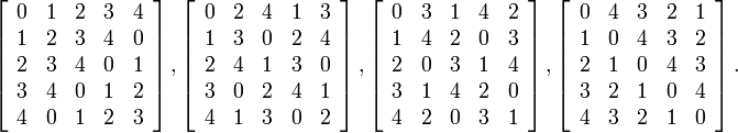 \left[\begin{array}{ccccc}0&1&2&3&4\\ 1&2&3&4&0\\ 2&3&4&0&1\\ 3&4&0&1&2 \\ 4&0&1&2&3\end{array}\right],\left[ \begin{array}{ccccc}0&2&4&1&3\\ 1&3&0&2&4 \\ 2&4&1&3&0\\ 3&0&2&4&1 \\ 4&1&3&0&2\end{array}\right],\left[ \begin{array}{ccccc}0&3&1&4&2\\ 1&4&2&0&3 \\ 2&0&3&1&4\\ 3&1&4&2&0 \\ 4&2&0&3&1\end{array}\right],\left[ \begin{array}{ccccc}0&4&3&2&1\\ 1&0&4&3&2 \\ 2&1&0&4&3\\ 3&2&1&0&4 \\ 4&3&2&1&0\end{array}\right].