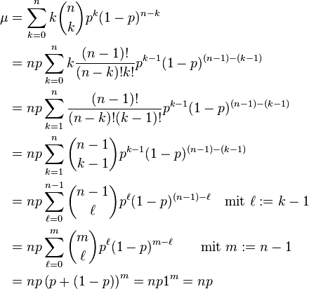 \begin{align}   \mu &= \sum_{k=0}^n k\binom nk p^k (1-p)^{n-k}\\                      &= np\sum_{k=0}^n k\frac{(n-1)!}{(n-k)!k!}p^{k-1} (1-p)^{(n-1)-(k-1)}\\                      &= np\sum_{k=1}^n \frac{(n-1)!}{(n-k)!(k-1)!}p^{k-1} (1-p)^{(n-1)-(k-1)}\\                      &= np\sum_{k=1}^n \binom{n-1}{k-1} p^{k-1} (1-p)^{(n-1)-(k-1)}\\                      &= np\sum_{\ell=0}^{n-1} \binom{n-1}\ell p^\ell (1-p)^{(n-1)-\ell}\quad\text{mit } \ell:=k-1\\                      &= np\sum_{\ell=0}^m \binom m\ell p^\ell (1-p)^{m-\ell}\qquad\text{mit } m:=n-1\\                      &= np\left(p+\left(1-p\right)\right)^m=np1^m=np \end{align}