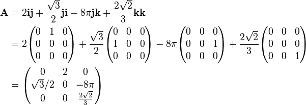 \begin{align} \mathbf{A} & = 2\mathbf{ij} + \frac{\sqrt{3}}{2}\mathbf{ji} - 8\pi \mathbf{jk} + \frac{2\sqrt{2}}{3} \mathbf{kk} \\ & = 2 \begin{pmatrix}  0 & 1 & 0 \\  0 & 0 & 0 \\  0 & 0 & 0 \end{pmatrix} + \frac{\sqrt{3}}{2}\begin{pmatrix}  0 & 0 & 0 \\  1 & 0 & 0 \\  0 & 0 & 0 \end{pmatrix} - 8\pi \begin{pmatrix}  0 & 0 & 0 \\  0 & 0 & 1 \\  0 & 0 & 0 \end{pmatrix} + \frac{2\sqrt{2}}{3}\begin{pmatrix}  0 & 0 & 0 \\  0 & 0 & 0 \\  0 & 0 & 1 \end{pmatrix}\\  & = \begin{pmatrix}  0 & 2 & 0 \\  \sqrt{3}/2 & 0 & - 8\pi \\  0 & 0 & \frac{2\sqrt{2}}{3} \end{pmatrix} \end{align}