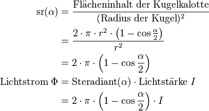 \begin{align} \text{sr}(\alpha) &= \frac{ \text{Flächeninhalt der Kugelkalotte}}{(\text{Radius der Kugel})^2} \\ &=\frac{2 \cdot \pi \cdot r^2 \cdot \left(1 - \cos \frac{\alpha}{2} \right)}{r^2} \\ &=2 \cdot \pi \cdot \left(1 - \cos \frac{\alpha}{2} \right)\\ \text{Lichtstrom}\ \Phi &= \text{Steradiant}(\alpha) \cdot \text{Lichtstärke}\ I \\ &=2 \cdot \pi \cdot \left(1 - \cos \frac{\alpha}{2} \right) \cdot I  \\ \end{align}
