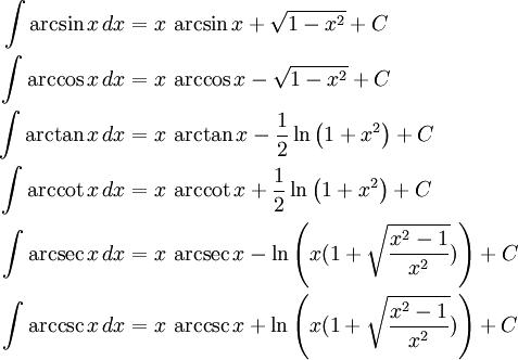 \begin{align} \int \arcsin x\,dx &{}= x\,\arcsin x + \sqrt{1-x^2} + C\\ \int \arccos x\,dx &{}= x\,\arccos x - \sqrt{1-x^2} + C\\ \int \arctan x\,dx &{}= x\,\arctan x - \frac{1}{2}\ln\left(1+x^2\right) + C\\ \int \arccot x\,dx &{}= x\,\arccot x + \frac{1}{2}\ln\left(1+x^2\right) + C\\ \int \arcsec x\,dx &{}= x\,\arcsec x - \ln\left(x(1+\sqrt{{x^2-1}\over x^2})\right) + C\\ \int \arccsc x\,dx &{}= x\,\arccsc x + \ln\left(x(1+\sqrt{{x^2-1}\over x^2})\right) + C \end{align}
