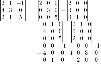 \begin{array}{rl} \begin{vmatrix} 2  &1  &-1  \\ 4  &3  &\underline{0}  \\ 2  &1  &5 \end{vmatrix} &=\begin{vmatrix} 2  &0  &0   \\ 0  &3  &0   \\ 0  &0  &5 \end{vmatrix} + \begin{vmatrix} 2  &0  &0   \\ 0  &0  &\underline{0}   \\ 0  &1  &0 \end{vmatrix}                      \\ &\quad+\begin{vmatrix} 0  &1  &0   \\ 4  &0  &0   \\ 0  &0  &5 \end{vmatrix} + \begin{vmatrix} 0  &1  &0   \\ 0  &0  &\underline{0}   \\ 2  &0  &0 \end{vmatrix}                      \\ &\quad+\begin{vmatrix} 0  &0  &-1  \\ 4  &0  &0   \\ 0  &1  &0 \end{vmatrix} + \begin{vmatrix} 0  &0  &-1  \\ 0  &3  &0    \\ 2  &0  &0 \end{vmatrix}                       \end{array}