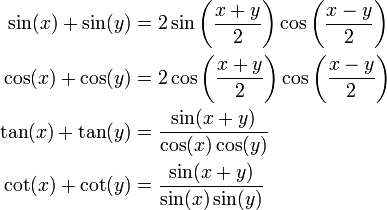 \begin{align} \sin(x) + \sin(y) &= 2 \sin\left( \frac{x + y}{2} \right) \cos\left( \frac{x - y}{2} \right) \\ \cos(x) + \cos(y) &= 2 \cos\left( \frac{x + y}{2} \right) \cos\left( \frac{x - y}{2} \right) \\ \tan(x) + \tan(y) &= \frac{\sin(x + y)}{\cos(x) \cos(y)} \\ \cot(x) + \cot(y) &= \frac{\sin(x + y)}{\sin(x) \sin(y)} \\ \end{align}