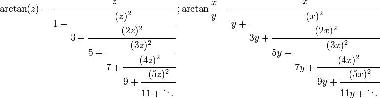 \arctan(z)=\cfrac{z}{1 + \cfrac{(z)^2}{3 + \cfrac{(2z)^2}{5 + \cfrac{(3z)^2}{7 + \cfrac{(4z)^2}{9 + \cfrac{(5z)^2}{11 + \ddots\,}}}}}}\,; \arctan \frac{x}{y}=\cfrac{x}{y + \cfrac{(x)^2}{3y + \cfrac{(2x)^2}{5y + \cfrac{(3x)^2}{7y + \cfrac{(4x)^2}{9y + \cfrac{(5x)^2}{11y + \ddots\,}}}}}}\,