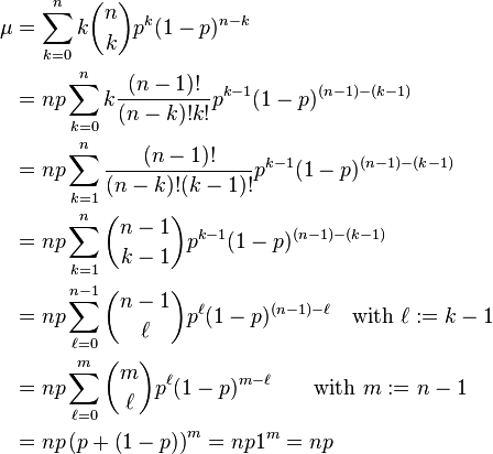 \begin{align}   \mu &= \sum_{k=0}^n k\binom nk p^k (1-p)^{n-k}\\                      &= np\sum_{k=0}^n k\frac{(n-1)!}{(n-k)!k!}p^{k-1} (1-p)^{(n-1)-(k-1)}\\                      &= np\sum_{k=1}^n \frac{(n-1)!}{(n-k)!(k-1)!}p^{k-1} (1-p)^{(n-1)-(k-1)}\\                      &= np\sum_{k=1}^n \binom{n-1}{k-1} p^{k-1} (1-p)^{(n-1)-(k-1)}\\                      &= np\sum_{\ell=0}^{n-1} \binom{n-1}\ell p^\ell (1-p)^{(n-1)-\ell}\quad\text{with } \ell:=k-1\\                      &= np\sum_{\ell=0}^m \binom m\ell p^\ell (1-p)^{m-\ell}\qquad\text{with } m:=n-1\\                      &= np\left(p+\left(1-p\right)\right)^m=np1^m=np \end{align}