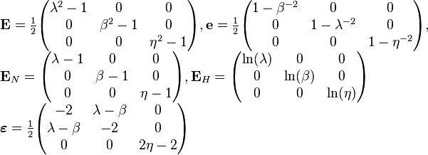\begin{array}{l} \mathbf{E}=\frac{1}{2}\begin{pmatrix} \lambda^2-1& 0& 0\\ 0& {\beta}^2-1& 0\\ 0& 0& {\eta}^2-1\end{pmatrix}, \mathbf{e}=\frac{1}{2}\begin{pmatrix} 1-{\beta}^{-2}& 0& 0\\ 0& 1-\lambda^{-2}& 0\\ 0& 0& 1-{\eta}^{-2} \end{pmatrix}, \\ {\mathbf{E}}_{N}=\begin{pmatrix} \lambda -1& 0& 0\\ 0& \beta -1& 0\\ 0& 0& \eta -1 \end{pmatrix},\mathbf{E}_H =\begin{pmatrix} \ln (\lambda )& 0& 0\\ 0& \ln (\beta )& 0\\ 0& 0& \ln (\eta ) \end{pmatrix} \\ \boldsymbol{\varepsilon}=\frac{1}{2}\begin{pmatrix} -2& \lambda -\beta & 0\\ \lambda -\beta & -2& 0\\ 0& 0& 2\eta -2 \end{pmatrix} \end{array}