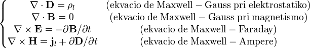 \left\{ \begin{matrix}   \nabla \cdot \mathbf D = {\rho_l} & \mathrm{(ekvacio \;  de  \; Maxwell-Gauss\;  pri \; elektrostatiko)} \\   \nabla \cdot \mathbf B = 0 & \mathrm{(ekvacio \;  de\;  Maxwell-Gauss\;  pri \; magnetismo)} \\   \nabla \times \mathbf E = - {\partial \mathbf B}/{\partial t} & \mathrm{(ekvacio \;  de \; Maxwell-Faraday)} \\   \nabla \times \mathbf H = \mathbf j_l +  {\partial \mathbf D}/{\partial t} & \mathrm{(ekvacio \;  de \;  Maxwell-Ampere)} \end{matrix} \right.