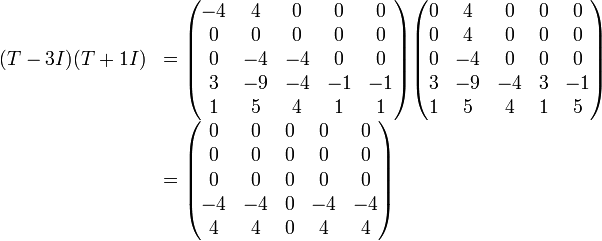 \begin{array}{rl} (T-3I)(T+1I) &= \begin{pmatrix} -4   &4    &0    &0    &0    \\ 0   &0    &0    &0    &0    \\ 0   &-4   &-4   &0    &0    \\ 3   &-9   &-4   &-1   &-1   \\ 1   &5    &4    &1    &1 \end{pmatrix} \begin{pmatrix} 0   &4    &0    &0    &0    \\ 0   &4    &0    &0    &0    \\ 0   &-4   &0    &0    &0    \\ 3   &-9   &-4   &3    &-1   \\ 1   &5    &4    &1    &5 \end{pmatrix}                           \\ &= \begin{pmatrix} 0   &0    &0    &0    &0    \\ 0   &0    &0    &0    &0    \\ 0   &0    &0    &0    &0    \\ -4   &-4   &0    &-4   &-4   \\ 4   &4    &0    &4    &4 \end{pmatrix} \end{array}