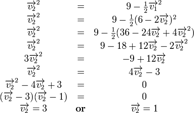 \begin{matrix}{\overrightarrow{v_{2}}}^2 &=& 9-\frac{1}{2}{\overrightarrow{v_{1}}}^2\\{\overrightarrow{v_{2}}}^2 &=& 9 - \frac{1}{2}(6-2\overrightarrow{v_{2}})^2 \\{\overrightarrow{v_{2}}}^2 &=& 9 - \frac{1}{2}(36-24\overrightarrow{v_{2}}+4{\overrightarrow{v_{2}}}^2) \\{\overrightarrow{v_{2}}}^2 &=& 9 - 18 + 12\overrightarrow{v_{2}}-2{\overrightarrow{v_{2}}}^2 \\3{\overrightarrow{v_{2}}}^2 &=& -9 + 12\overrightarrow{v_{2}} \\{\overrightarrow{v_{2}}}^2 &=& 4\overrightarrow{v_{2}} -3 \\{\overrightarrow{v_{2}}}^2 -4\overrightarrow{v_{2}} +3 &=& 0 \\(\overrightarrow{v_{2}}-3)(\overrightarrow{v_{2}}-1)&=& 0 \\\overrightarrow{v_{2}}=3 &\rm {\textbf{or}}& \overrightarrow{v_{2}}=1\end{matrix}