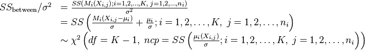 \begin{array}{ll} SS_\text{between}/\sigma^{2} & = \frac{SS\left(M_{i}\left(X_{i,j}\right);i=1,2,\dots,K,\; j=1,2,\dots,n_{i}\right)}{\sigma^{2}}\\ & = SS\left(\frac{M_{i}\left(X_{i,j}-\mu_{i}\right)}{\sigma}+\frac{\mu_{i}}{\sigma};i=1,2,\dots,K,\; j=1,2,\dots,n_{i}\right)\\ & \sim \chi^{2}\left(df=K-1,\; ncp=SS\left(\frac{\mu_i\left(X_{i,j}\right)}{\sigma};i=1,2,\dots,K,\; j=1,2,\dots,n_{i}\right)\right)\end{array}