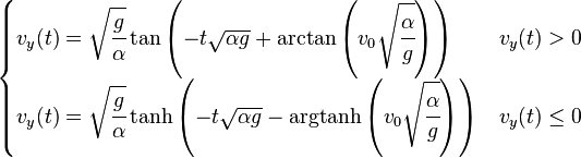 \begin{cases} v_y(t)= \sqrt{\cfrac{g}{\alpha}} \tan\left(-t\sqrt{{\alpha}{g}} +\arctan\left(v_0\sqrt{\cfrac{\alpha}{g}}\right) \right) & v_y(t) > 0\\ v_y(t)= \sqrt{\cfrac{g}{\alpha}} \tanh\left(-t\sqrt{{\alpha}{g}} -\operatorname{argtanh}\left(v_0\sqrt{\cfrac{\alpha}{g}}\right) \right) & v_y(t) \le 0  \end{cases}