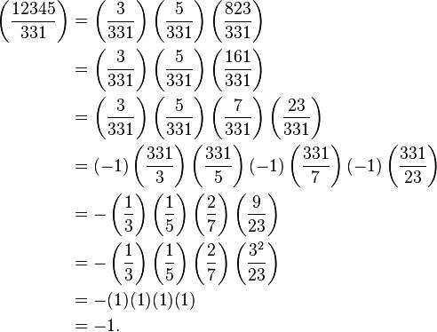 \begin{align} \left ( \frac{12345}{331}\right )&=\left ( \frac{3}{331}\right ) \left ( \frac{5}{331}\right ) \left ( \frac{823}{331}\right ) \\ &= \left ( \frac{3}{331}\right ) \left ( \frac{5}{331}\right ) \left ( \frac{161}{331}\right ) \\ &= \left ( \frac{3}{331}\right ) \left ( \frac{5}{331}\right ) \left ( \frac{7}{331}\right ) \left ( \frac{23}{331}\right ) \\ &= (-1)\left (\frac{331}{3}\right) \left(\frac{331}{5}\right) (-1) \left(\frac{331}{7}\right) (-1)\left (\frac{331}{23}\right ) \\ &= -\left ( \frac{1}{3}\right ) \left ( \frac{1}{5}\right ) \left ( \frac{2}{7}\right ) \left ( \frac{9}{23}\right )\\ &= -\left ( \frac{1}{3}\right ) \left ( \frac{1}{5}\right ) \left ( \frac{2}{7}\right ) \left ( \frac{3^2}{23}\right )\\ &= -(1) (1) (1) (1) \\ &= -1. \end{align}