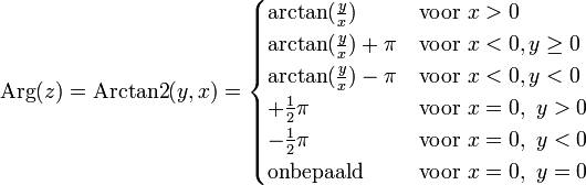 \mathrm{Arg}(z)= \mathrm{Arctan2}(y,x)=  \begin{cases} \arctan(\frac yx) & \mbox{voor}\ x > 0\\ \arctan(\frac yx) + \pi & \mbox{voor}\ x < 0,  y \ge 0\\ \arctan(\frac yx) - \pi & \mbox{voor}\ x < 0,  y < 0\\ +\frac 12 \pi & \mbox{voor}\ x = 0,\ y > 0\\ -\frac 12\pi & \mbox{voor}\ x = 0,\ y < 0\\ \text{onbepaald} & \mbox{voor}\ x = 0,\ y = 0\\ \end{cases}