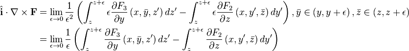 \begin{align} \hat{\mathbf i}\cdot\nabla\times\mathbf F&=\lim_{\epsilon\to 0}\frac{1}{\epsilon^2}\left(\int_z^{z+\epsilon}\epsilon\frac{\partial F_3}{\partial y}\left(x, \bar y, z'\right)dz'-\int_z^{z+\epsilon}\epsilon\frac{\partial F_2}{\partial z}\left( x, y', \bar{z}\right) dy'\right), \bar y\in\left( y, y+\epsilon\right), \bar z\in\left( z, z+\epsilon\right)\\ &=\lim_{\epsilon\to 0}\frac{1}{\epsilon}\left(\int_z^{z+\epsilon}\frac{\partial F_3}{\partial y}\left(x, \bar{y}, z'\right)dz'-\int_z^{z+\epsilon}{\partial F_2\over\partial z}\left( x, y', \bar{z}\right) dy'\right)\end{align}