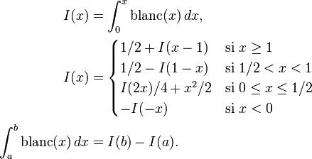 \begin{align} I(x) &= \int_0^x{\rm blanc}(x)\,dx,\\ I(x) &=\begin{cases} 1/2+I(x-1) & \text{si }x \geq 1\\ 1/2-I(1-x) & \text{si }1/2 < x < 1 \\ I(2x)/4+x^2/2 & \text{si } 0 \leq x \leq 1/2 \\ -I(-x) & \text{si } x < 0 \end{cases} \\  \int_a^b{\rm blanc}(x)\,dx &= I(b) - I(a). \end{align}