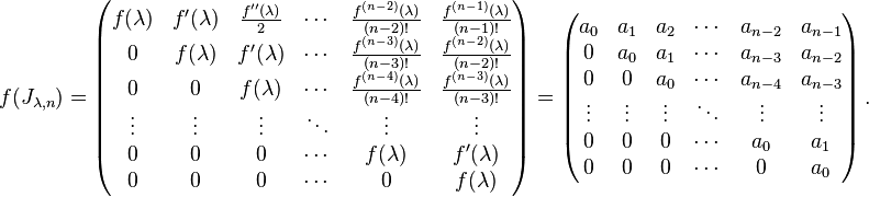 f(J_{\lambda,n})=\left(\begin{matrix} f(\lambda) & f^\prime (\lambda) & \frac{f^{\prime\prime}(\lambda)}{2} & \cdots & \frac{f^{(n-2)}(\lambda)}{(n-2)!} & \frac{f^{(n-1)}(\lambda)}{(n-1)!} \\ 0 & f(\lambda) & f^\prime (\lambda) & \cdots & \frac{f^{(n-3)}(\lambda)}{(n-3)!} & \frac{f^{(n-2)}(\lambda)}{(n-2)!} \\ 0 & 0 & f(\lambda) & \cdots & \frac{f^{(n-4)}(\lambda)}{(n-4)!} & \frac{f^{(n-3)}(\lambda)}{(n-3)!} \\ \vdots & \vdots & \vdots & \ddots & \vdots & \vdots \\ 0 & 0 & 0 & \cdots & f(\lambda) & f^\prime (\lambda) \\ 0 & 0 & 0 & \cdots & 0 & f(\lambda) \\ \end{matrix}\right)=\left(\begin{matrix} a_0    & a_1    & a_2    & \cdots & a_{n-2} & a_{n-1} \\ 0      & a_0    & a_1    & \cdots & a_{n-3} & a_{n-2} \\ 0      & 0      & a_0    & \cdots & a_{n-4} & a_{n-3} \\ \vdots & \vdots & \vdots & \ddots & \vdots  & \vdots  \\ 0      & 0      & 0      & \cdots & a_0     & a_1     \\ 0      & 0      & 0      & \cdots & 0       & a_0     \\ \end{matrix}\right).