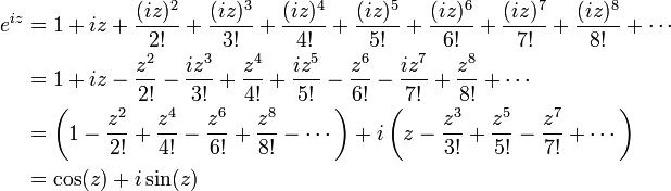 begin{align} e^{iz} &{}= 1 + iz + frac{(iz)^2}{2!} + frac{(iz)^3}{3!} + frac{(iz)^4}{4!} + frac{(iz)^5}{5!} + frac{(iz)^6}{6!} + frac{(iz)^7}{7!} + frac{(iz)^8}{8!} + cdots  &{}= 1 + iz - frac{z^2}{2!} - frac{iz^3}{3!} + frac{z^4}{4!} + frac{iz^5}{5!} - frac{z^6}{6!} - frac{iz^7}{7!} + frac{z^8}{8!} + cdots  &{}= left( 1 - frac{z^2}{2!} + frac{z^4}{4!} - frac{z^6}{6!} + frac{z^8}{8!} - cdots right) + ileft( z - frac{z^3}{3!} + frac{z^5}{5!} - frac{z^7}{7!} + cdots right)  &{}= cos (z) + isin (z) end{align}