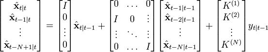 \begin{bmatrix} \hat{\textbf{x}}_{t|t} \ \hat{\textbf{x}}_{t-1|t} \ \vdots \ \hat{\textbf{x}}_{t-N+1|t} \ \end{bmatrix} = \begin{bmatrix} I \ 0 \ \vdots \ 0 \ \end{bmatrix} \hat{\textbf{x}}_{t|t-1} + \begin{bmatrix} 0& \ldots& 0 \ I& 0& \vdots \ \vdots& \ddots& \vdots \ 0& \ldots& I \ \end{bmatrix} \begin{bmatrix} \hat{\textbf{x}}_{t-1|t-1} \ \hat{\textbf{x}}_{t-2|t-1} \ \vdots \ \hat{\textbf{x}}_{t-N|t-1} \ \end{bmatrix} + \begin{bmatrix} K^{(1)} \ K^{(2)} \ \vdots \ K^{(N)} \ \end{bmatrix} y_{t|t-1}