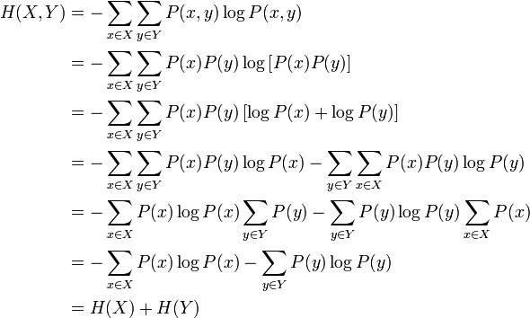 \begin{align} H(X,Y) &= -\sum_{x \in X}\sum_{y \in Y} P(x,y)\log P(x,y) \\                              &= -\sum_{x \in X}\sum_{y \in Y} P(x)P(y)\log \left[ P(x)P(y)\right] \\                              &= -\sum_{x \in X}\sum_{y \in Y} P(x)P(y)\left[\log P(x) + \log P(y)\right] \\                              &= -\sum_{x \in X}\sum_{y \in Y} P(x)P(y)\log P(x) -\sum_{y \in Y}\sum_{x \in X} P(x)P(y)\log P(y) \\                              &= -\sum_{x \in X}P(x)\log P(x)\sum_{y \in Y} P(y) -\sum_{y \in Y}P(y)\log P(y)\sum_{x \in X} P(x) \\                              &= -\sum_{x \in X}P(x)\log P(x) -\sum_{y \in Y}P(y)\log P(y) \\                              &= H(X)+H(Y) \end{align}
