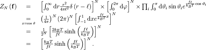 \begin{array}{lcl} Z_{N}\left(\mathbf{f}\right) & = & \left[\int_{0}^{\infty}\mathrm{d}r\frac{r^{2}}{4\pi\ell^{2}}\delta\left(r-\ell\right)\right]^{N}\times\left[\int_{0}^{2\pi}\mathrm{d}\varphi\right]^{N}\times\prod_{i}\int_{0}^{\pi}\mathrm{d}\vartheta_{i}\sin\vartheta_{i}e^{\frac{f\ell}{k_{B}T}\cos\vartheta_{i}}\\  & \underset{{\scriptscriptstyle x=\cos\vartheta}}{=} & \left(\frac{1}{4\pi}\right)^{N}\left(2\pi\right)^{N}\left[\int_{-1}^{1}\mathrm{d}xe^{\frac{f\ell}{k_{B}T}x}\right]^{N}\\  & = & \frac{1}{2^{N}}\left[\frac{2k_{B}T}{f\ell}\sinh\left(\frac{f\ell}{k_{B}T}\right)\right]^{N}\\  & = & \left[\frac{k_{B}T}{f\ell}\sinh\left(\frac{f\ell}{k_{B}T}\right)\right]^{N}.\end{array}