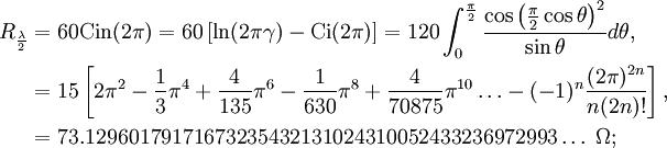 begin{align}R_{frac{lambda}{2}} &=60operatorname{Cin}(2pi)=60left[ln(2pigamma)-operatorname{Ci}(2pi)right]=120int_{0}^{frac{pi}{2}}frac{cosleft(frac{pi}{2}costhetaright)^2}{sintheta}dtheta, &=15left[2pi^2-frac{1}{3}pi^4+frac{4}{135}pi^6-frac{1}{630}pi^8+frac{4}{70875}pi^{10}ldots-(-1)^nfrac{(2pi)^{2n}}{n(2n)!}right], &=73.12960179171673235432131024310052433236972993ldots;Omega; end{align},!