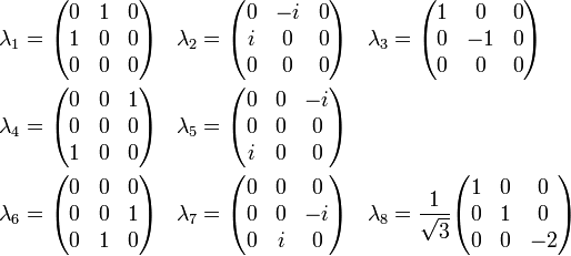 \begin{align}   \lambda_1 &= \begin{pmatrix} 0 &  1 &  0 \\ 1 &  0 &  0 \\ 0 & 0 &  0 \end{pmatrix} &   \lambda_2 &= \begin{pmatrix} 0 & -i &  0 \\ i &  0 &  0 \\ 0 & 0 &  0 \end{pmatrix} &   \lambda_3 &= \begin{pmatrix} 1 &  0 &  0 \\ 0 & -1 &  0 \\ 0 & 0 &  0 \end{pmatrix} \\   \lambda_4 &= \begin{pmatrix} 0 &  0 &  1 \\ 0 &  0 &  0 \\ 1 & 0 &  0 \end{pmatrix} &   \lambda_5 &= \begin{pmatrix} 0 &  0 & -i \\ 0 &  0 &  0 \\ i & 0 &  0 \end{pmatrix} \\   \lambda_6 &= \begin{pmatrix} 0 &  0 &  0 \\ 0 &  0 &  1 \\ 0 & 1 &  0 \end{pmatrix} &   \lambda_7 &= \begin{pmatrix} 0 &  0 &  0 \\ 0 &  0 & -i \\ 0 & i &  0 \end{pmatrix} &   \lambda_8 &= \frac{1}{\sqrt{3}}                \begin{pmatrix} 1 &  0 &  0 \\ 0 &  1 &  0 \\ 0 & 0 & -2 \end{pmatrix} \end{align}
