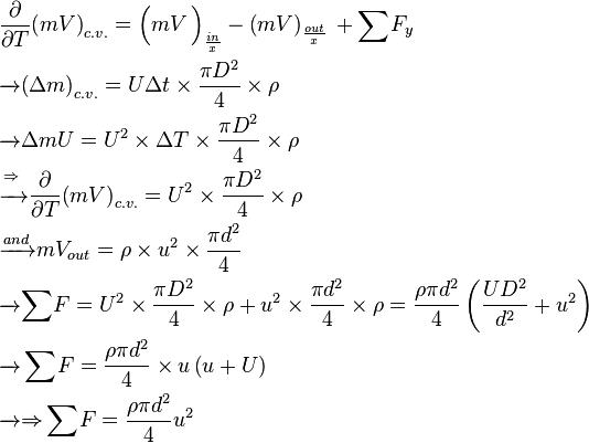 \begin{align} & \frac{\partial }{\partial T}{{\left( mV \right)}_{c.v.}}={{\left( \overset{}{\mathop{mV}}\, \right)}_{\frac{in}{x}}}-\overset{}{\mathop{{{\left( mV \right)}_{\frac{out}{x}}}}}\,+\mathop{\sum }^{}{{F}_{y}} \\ & \xrightarrow{{}}{{\left( \Delta m \right)}_{c.v.}}=U\Delta t\times \frac{\pi {{D}^{2}}}{4}\times \rho  \\ & \xrightarrow{{}}\Delta mU={{U}^{2}}\times \Delta T\times \frac{\pi {{D}^{2}}}{4}\times \rho  \\ & \xrightarrow{\underset{{}}{\mathop{\Rightarrow }}\,}\frac{\partial }{\partial T}{{\left( mV \right)}_{c.v.}}={{U}^{2}}\times \frac{\pi {{D}^{2}}}{4}\times \rho  \\ & \xrightarrow{and}m{{V}_{out}}=\rho \times {{u}^{2}}\times \frac{\pi {{d}^{2}}}{4} \\ & \xrightarrow{{}}\mathop{\sum }^{}F={{U}^{2}}\times \frac{\pi {{D}^{2}}}{4}\times \rho +{{u}^{2}}\times \frac{\pi {{d}^{2}}}{4}\times \rho =\frac{\rho \pi {{d}^{2}}}{4}\left( \frac{U{{D}^{2}}}{{{d}^{2}}}+{{u}^{2}} \right) \\ & \mathop{\xrightarrow{{}}\sum }^{}F=\frac{\rho \pi {{d}^{2}}}{4}\times u\left( u+U \right) \\ & \xrightarrow{{}}\underset{{}}{\mathop{\Rightarrow }}\,\mathop{\sum }^{}F=\frac{\rho \pi {{d}^{2}}}{4}{{u}^{2}} \\ \end{align}
